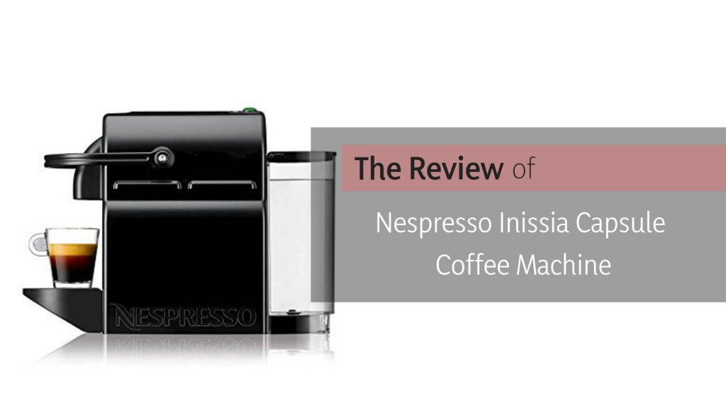 The Review of Nespresso Inissia Espresso Maker